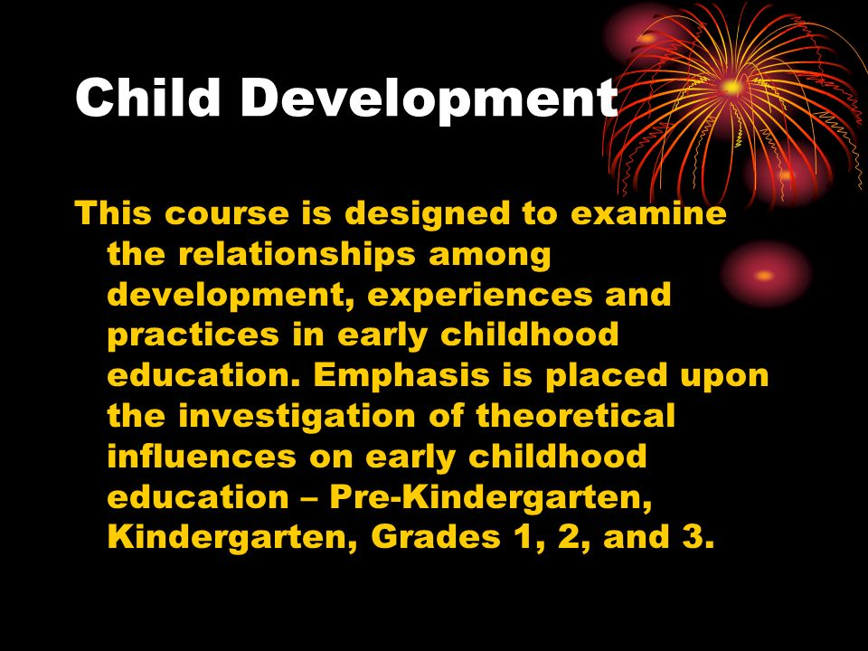 Child Development This course is designed to examine the relationships among development, experiences and practices in early childhood education.
