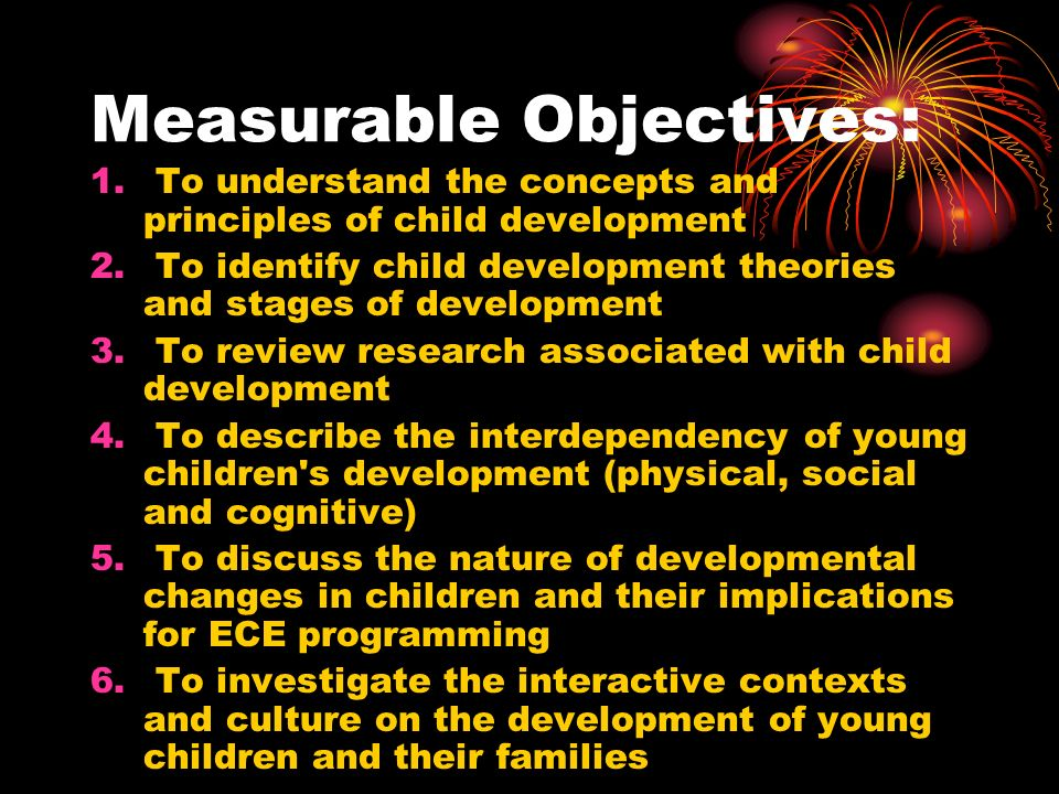 Measurable Objectives: 1. To understand the concepts and principles of child development 2.