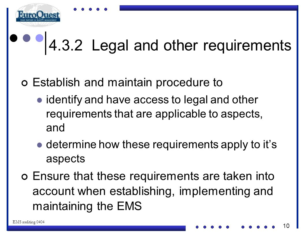 10 © ART an affiliate of EuroQuest 2001 EMS auditing 0404 4.3.2 Legal and other requirements Establish and maintain procedure to identify and have access to legal and other requirements that are applicable to aspects, and determine how these requirements apply to it's aspects Ensure that these requirements are taken into account when establishing, implementing and maintaining the EMS