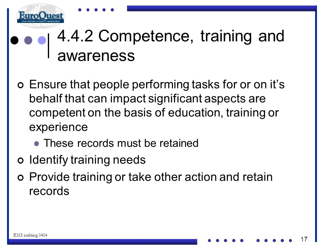 17 © ART an affiliate of EuroQuest 2001 EMS auditing 0404 4.4.2 Competence, training and awareness Ensure that people performing tasks for or on it's behalf that can impact significant aspects are competent on the basis of education, training or experience These records must be retained Identify training needs Provide training or take other action and retain records