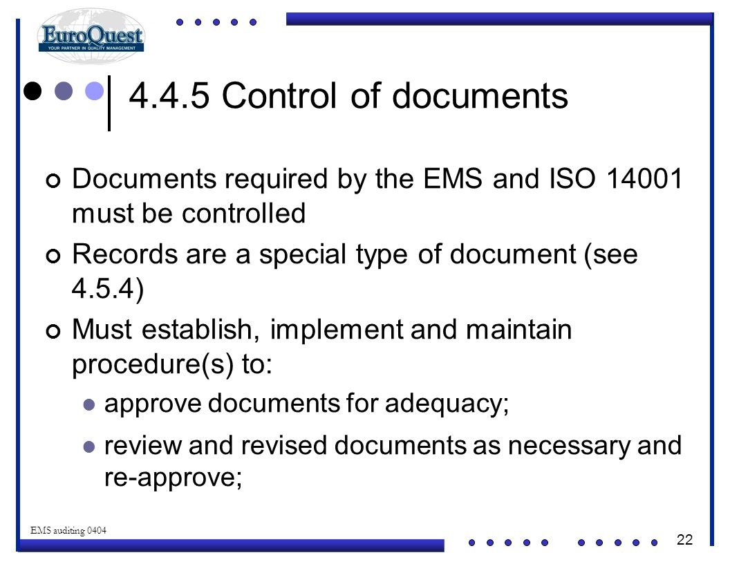 22 © ART an affiliate of EuroQuest 2001 EMS auditing 0404 4.4.5 Control of documents Documents required by the EMS and ISO 14001 must be controlled Records are a special type of document (see 4.5.4) Must establish, implement and maintain procedure(s) to: approve documents for adequacy; review and revised documents as necessary and re-approve;