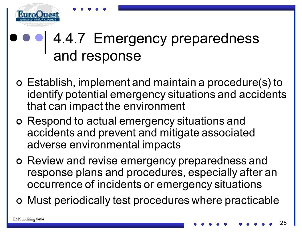 25 © ART an affiliate of EuroQuest 2001 EMS auditing 0404 4.4.7 Emergency preparedness and response Establish, implement and maintain a procedure(s) to identify potential emergency situations and accidents that can impact the environment Respond to actual emergency situations and accidents and prevent and mitigate associated adverse environmental impacts Review and revise emergency preparedness and response plans and procedures, especially after an occurrence of incidents or emergency situations Must periodically test procedures where practicable
