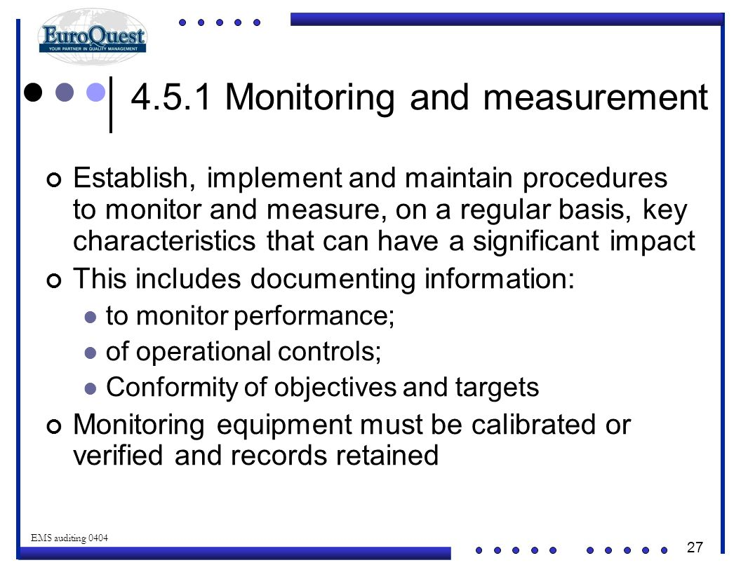 27 © ART an affiliate of EuroQuest 2001 EMS auditing 0404 4.5.1 Monitoring and measurement Establish, implement and maintain procedures to monitor and measure, on a regular basis, key characteristics that can have a significant impact This includes documenting information: to monitor performance; of operational controls; Conformity of objectives and targets Monitoring equipment must be calibrated or verified and records retained