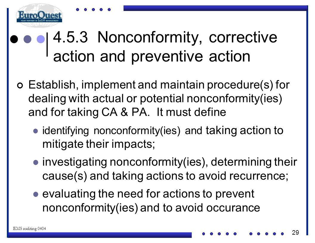 29 © ART an affiliate of EuroQuest 2001 EMS auditing 0404 4.5.3 Nonconformity, corrective action and preventive action Establish, implement and maintain procedure(s) for dealing with actual or potential nonconformity(ies) and for taking CA & PA.