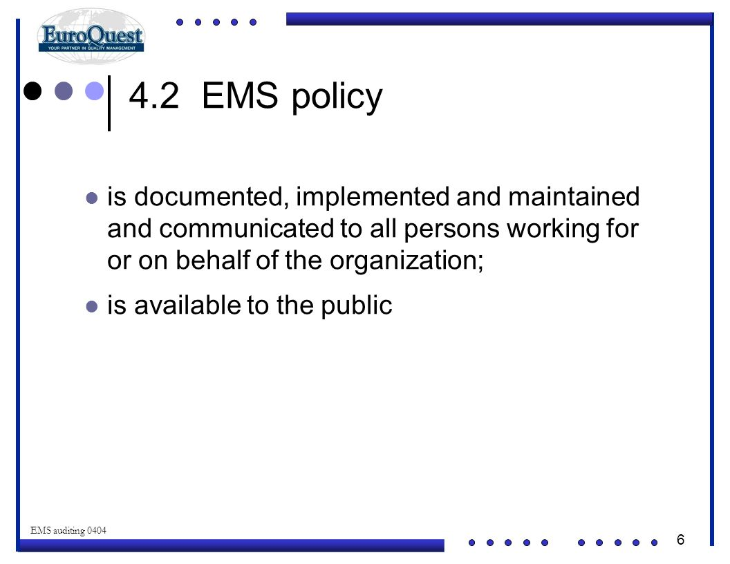 6 © ART an affiliate of EuroQuest 2001 EMS auditing 0404 4.2 EMS policy is documented, implemented and maintained and communicated to all persons working for or on behalf of the organization; is available to the public