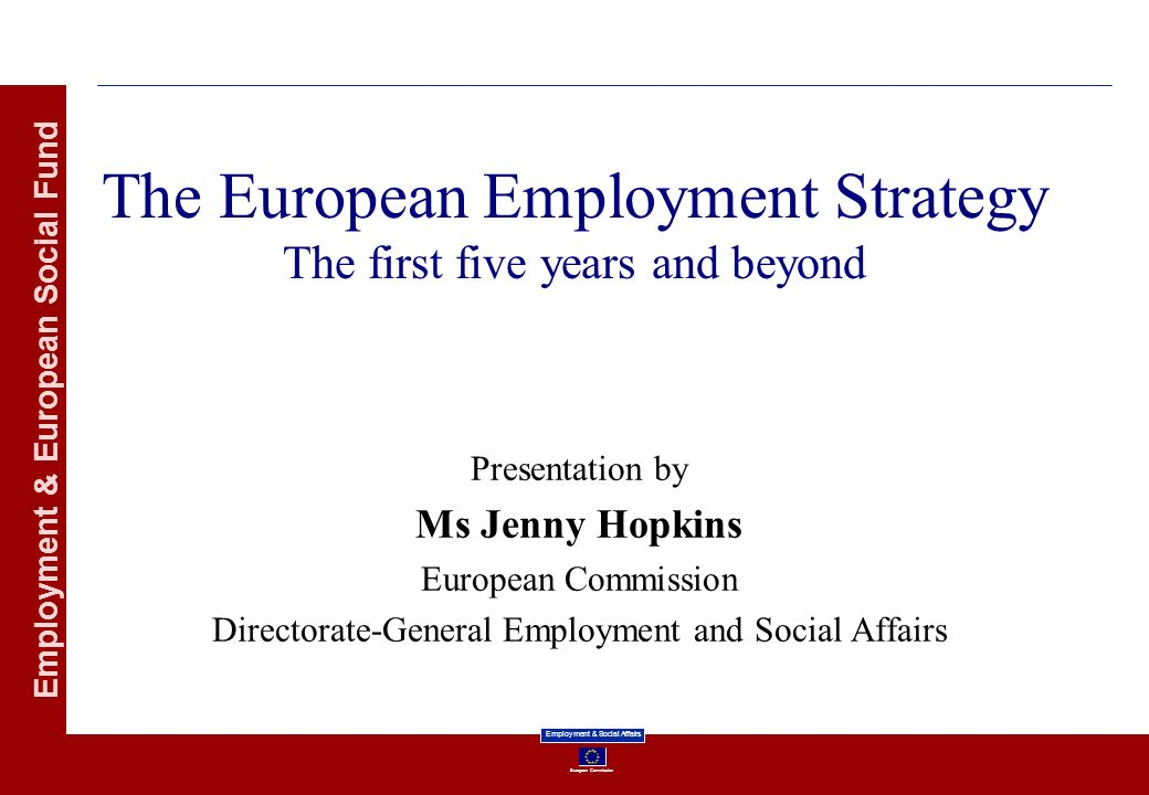European Commission Employment & Social Affairs Employment & European Social Fund The European Employment Strategy The first five years and beyond Presentation by Ms Jenny Hopkins European Commission Directorate-General Employment and Social Affairs