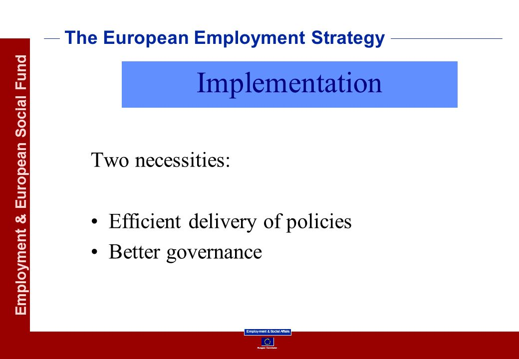 European Commission Employment & Social Affairs Employment & European Social Fund The European Employment Strategy Two necessities: Efficient delivery of policies Better governance Implementation