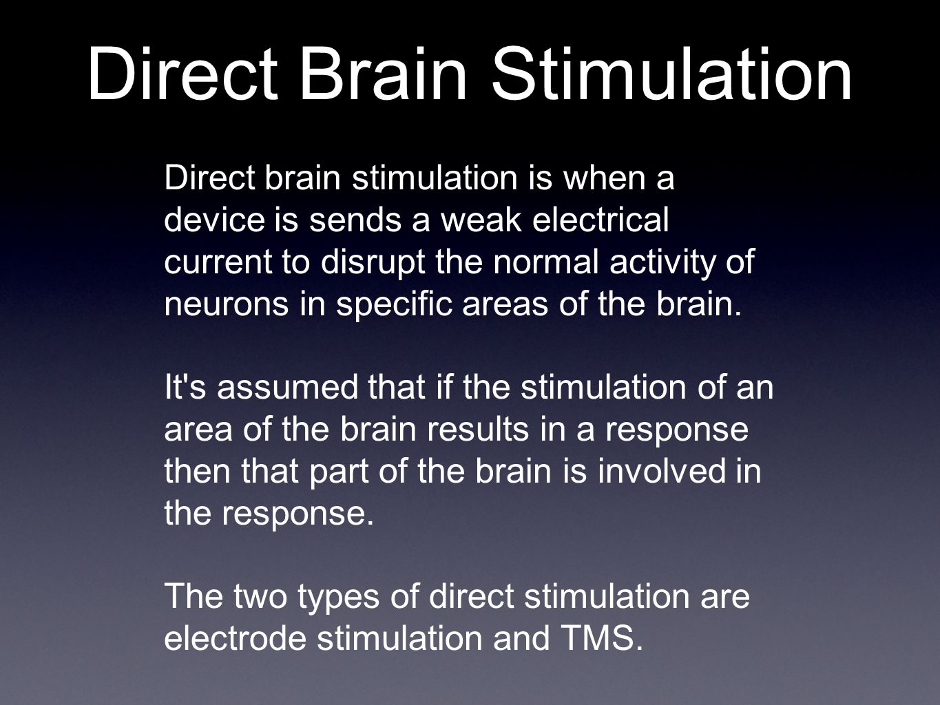 Direct Brain Stimulation Direct brain stimulation is when a device is sends a weak electrical current to disrupt the normal activity of neurons in specific areas of the brain.