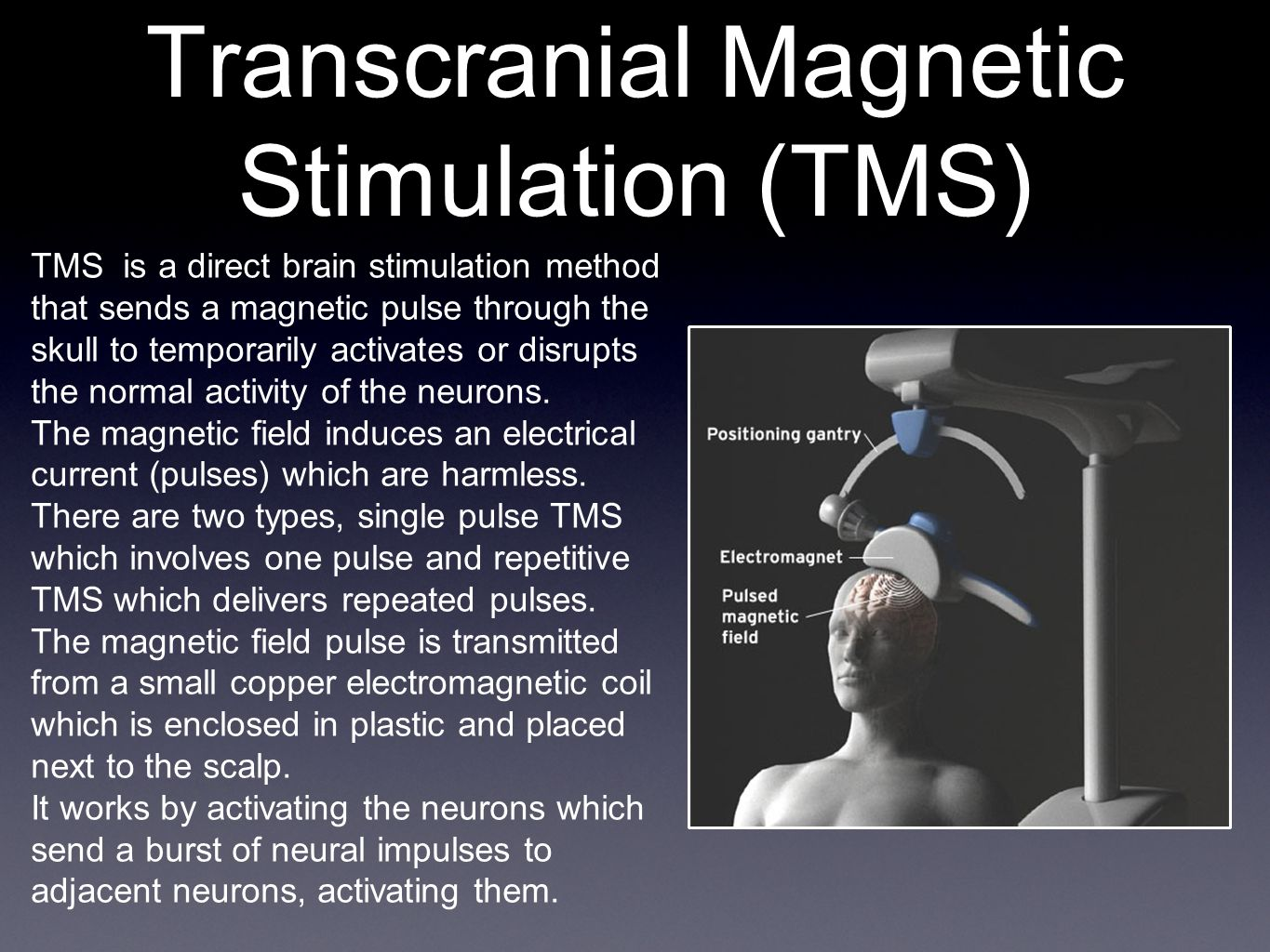 Transcranial Magnetic Stimulation (TMS) TMS is a direct brain stimulation method that sends a magnetic pulse through the skull to temporarily activates or disrupts the normal activity of the neurons.
