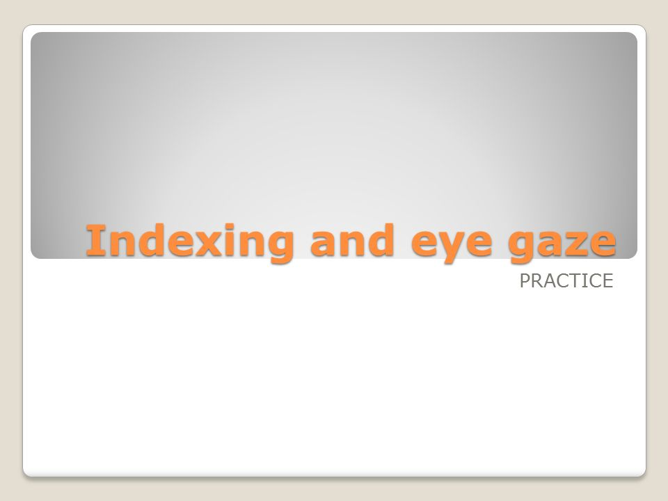 Indexing and eye gaze PRACTICE