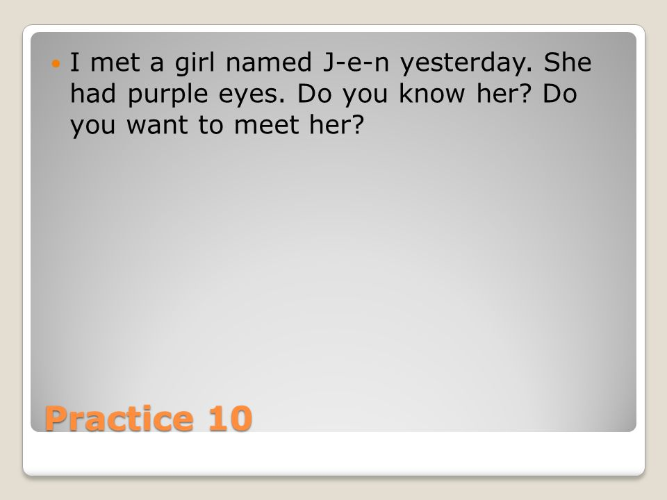 Practice 10 I met a girl named J-e-n yesterday. She had purple eyes.