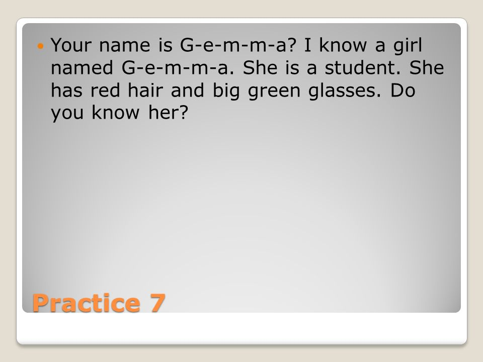 Practice 7 Your name is G-e-m-m-a. I know a girl named G-e-m-m-a.