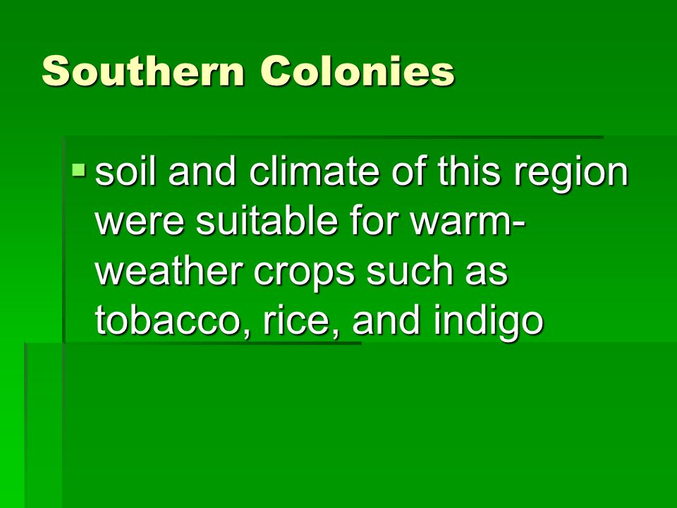 Southern Colonies  soil and climate of this region were suitable for warm- weather crops such as tobacco, rice, and indigo