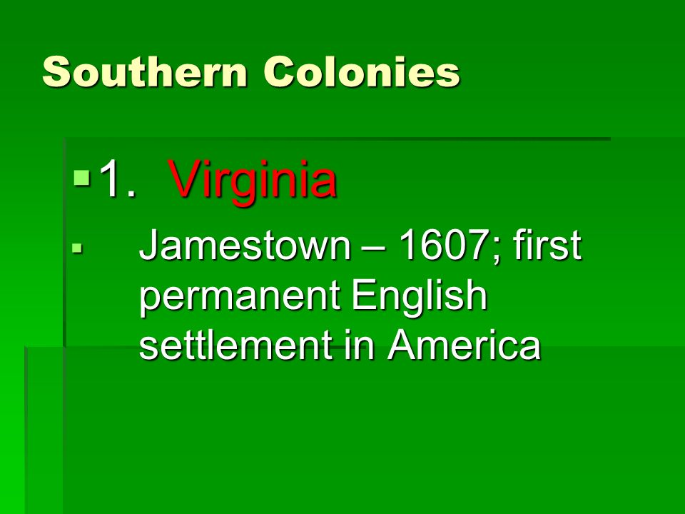 Southern Colonies  1. Virginia  Jamestown – 1607; first permanent English settlement in America