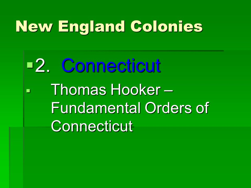 New England Colonies  2. Connecticut  Thomas Hooker – Fundamental Orders of Connecticut
