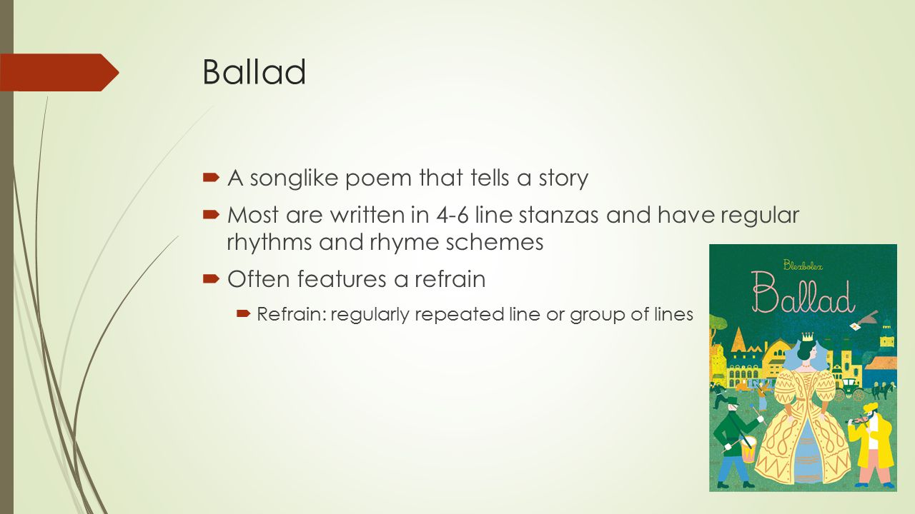 Ballad  A songlike poem that tells a story  Most are written in 4-6 line stanzas and have regular rhythms and rhyme schemes  Often features a refrain  Refrain: regularly repeated line or group of lines