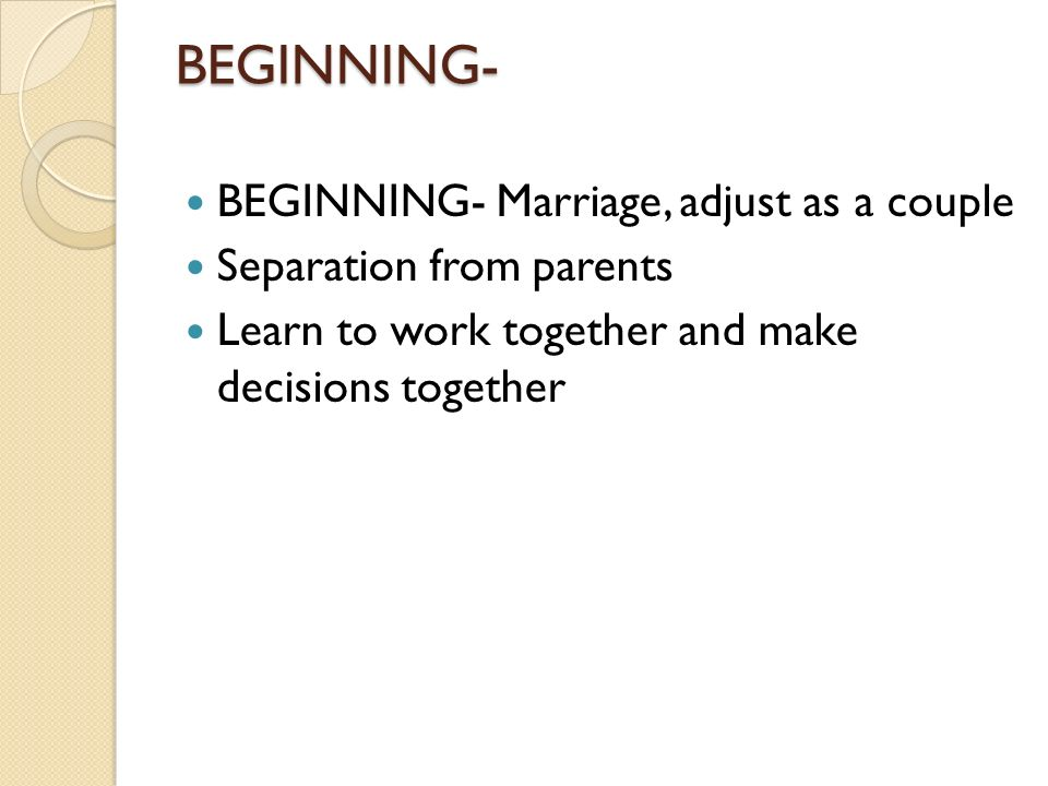 BEGINNING- BEGINNING- Marriage, adjust as a couple Separation from parents Learn to work together and make decisions together