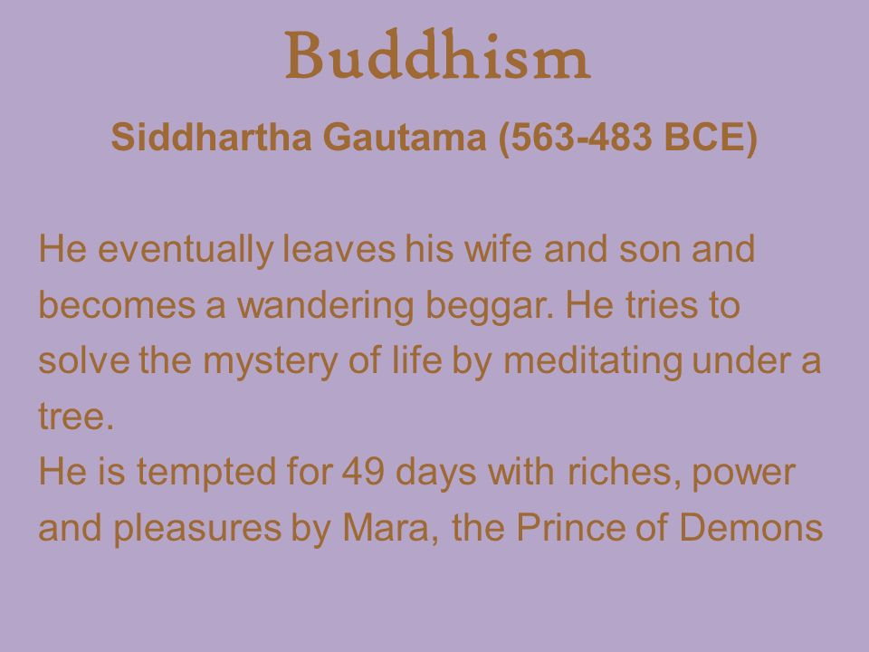 Buddhism Siddhartha Gautama ( BCE) He eventually leaves his wife and son and becomes a wandering beggar.