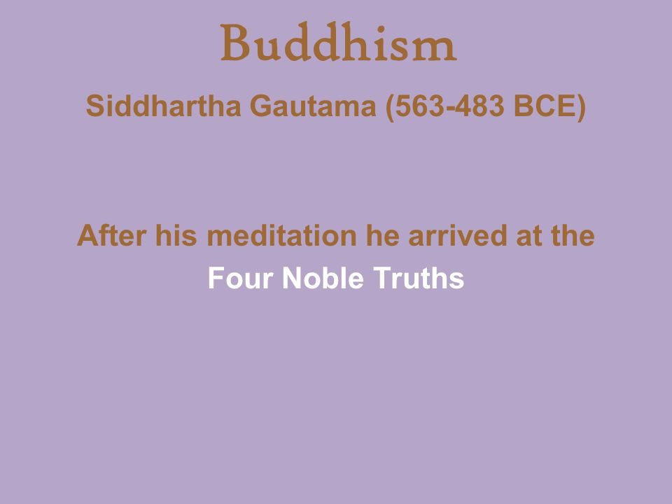 Buddhism Siddhartha Gautama ( BCE) After his meditation he arrived at the Four Noble Truths