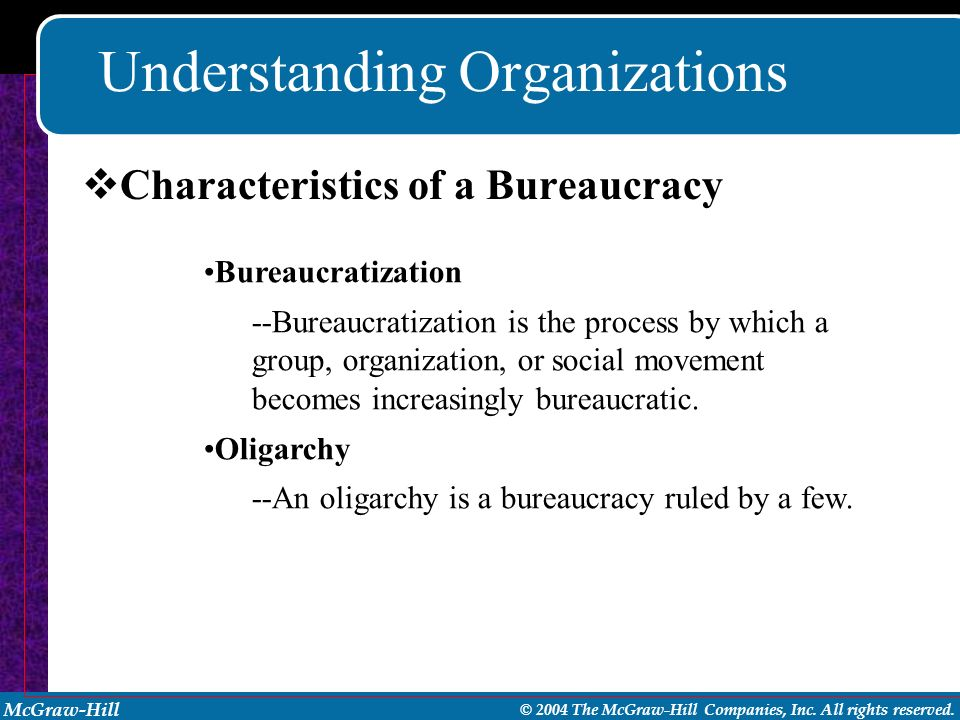 McGraw-Hill © 2004 The McGraw-Hill Companies, Inc. All rights reserved. Understanding Organizations Bureaucratization --Bureaucratization is the proce