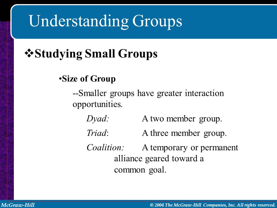 McGraw-Hill © 2004 The McGraw-Hill Companies, Inc. All rights reserved. Understanding Groups Size of Group --Smaller groups have greater interaction o