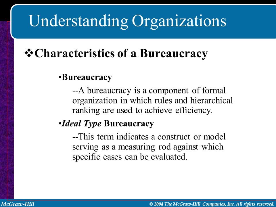 McGraw-Hill © 2004 The McGraw-Hill Companies, Inc. All rights reserved. Understanding Organizations Bureaucracy --A bureaucracy is a component of form