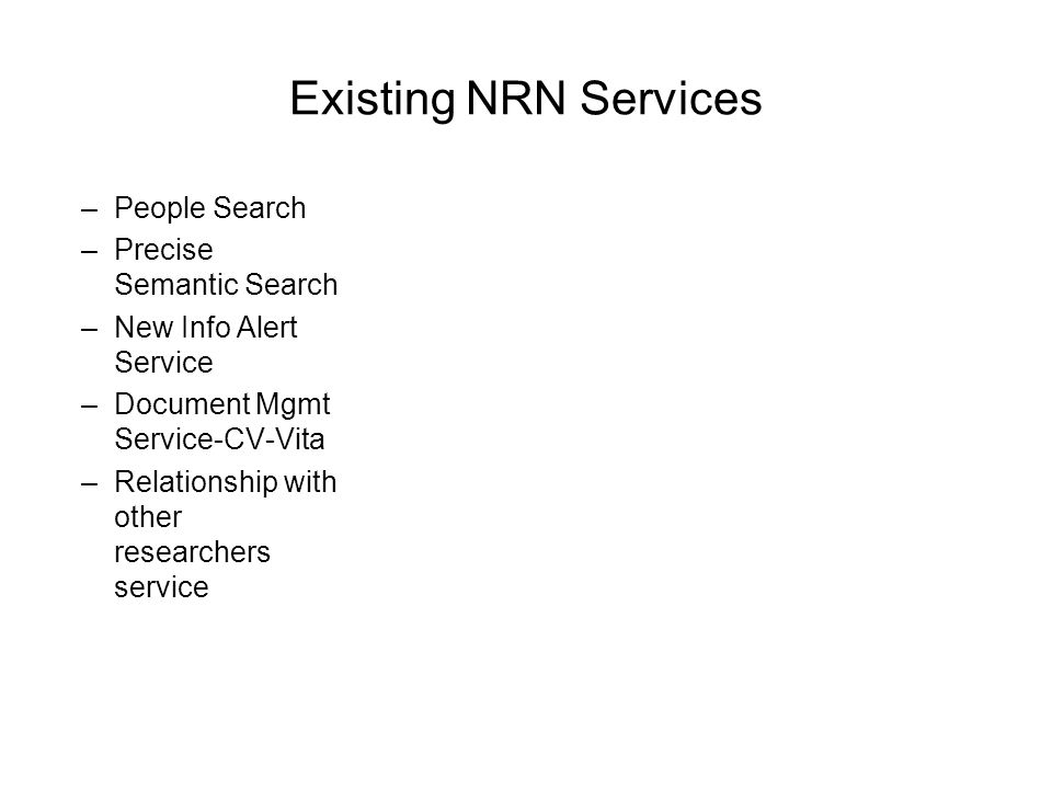 Existing NRN Services –People Search –Precise Semantic Search –New Info Alert Service –Document Mgmt Service-CV-Vita –Relationship with other researchers service