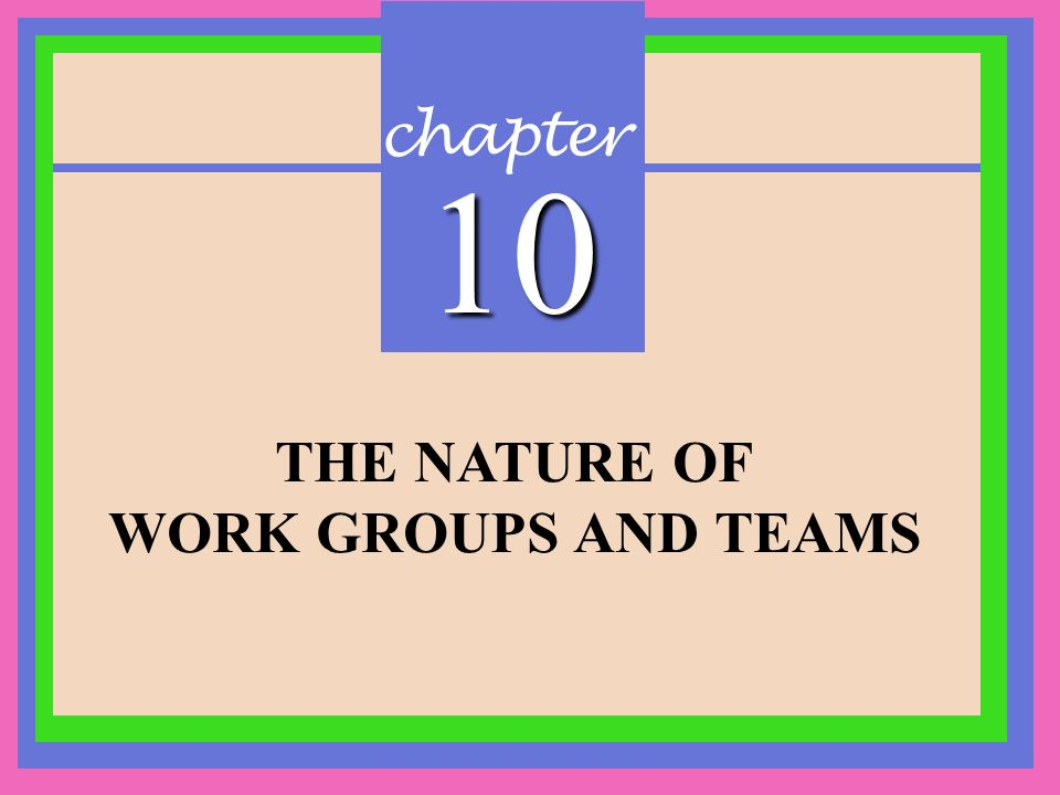 chapter 10 THE NATURE OF WORK GROUPS AND TEAMS