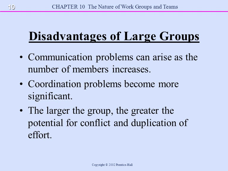 CHAPTER 10 The Nature of Work Groups and Teams Copyright © 2002 Prentice-Hall Disadvantages of Large Groups Communication problems can arise as the number of members increases.