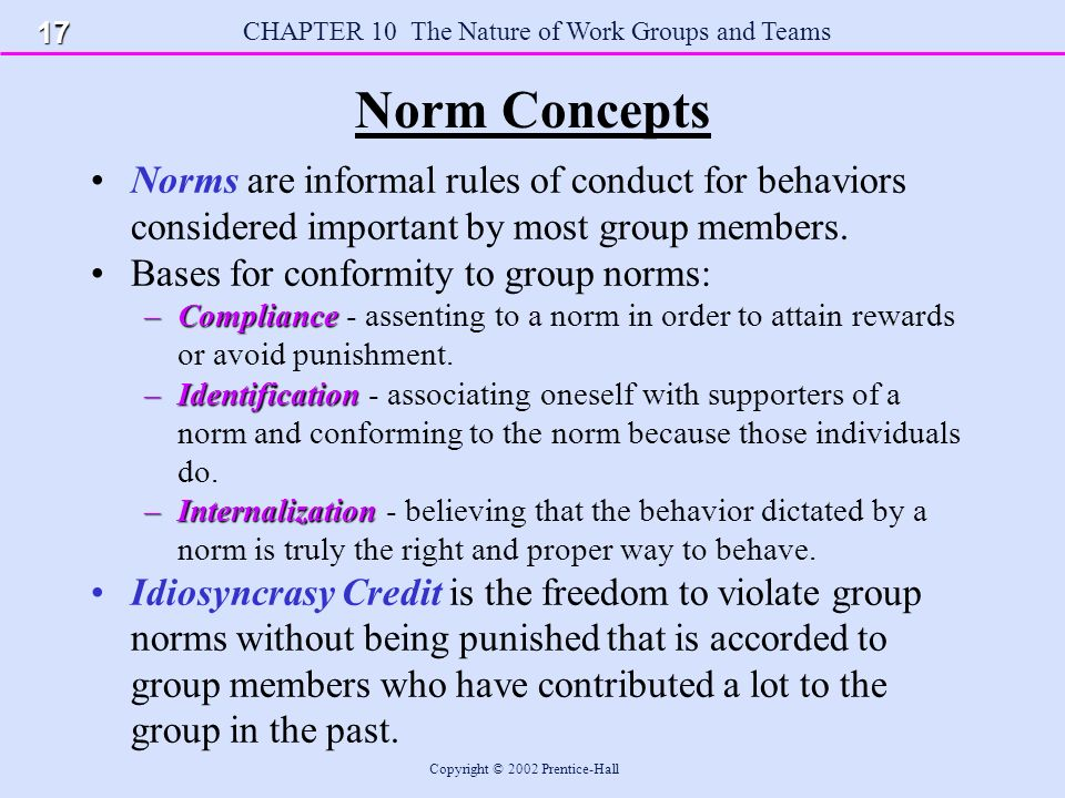 CHAPTER 10 The Nature of Work Groups and Teams Copyright © 2002 Prentice-Hall Norm Concepts Norms are informal rules of conduct for behaviors considered important by most group members.