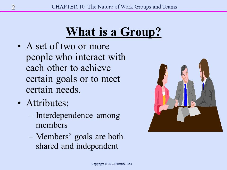CHAPTER 10 The Nature of Work Groups and Teams Copyright © 2002 Prentice-Hall Types of Work Groups Formal Work Group - A group established by management to help the organization achieve its goals.