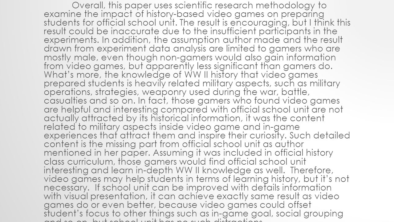 Overall, this paper uses scientific research methodology to examine the impact of history-based video games on preparing students for official school unit.