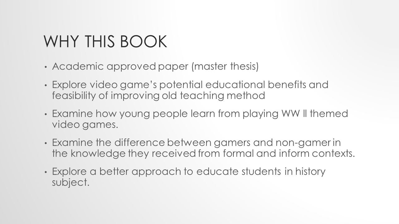 WHY THIS BOOK Academic approved paper (master thesis) Explore video game's potential educational benefits and feasibility of improving old teaching method Examine how young people learn from playing WW ll themed video games.