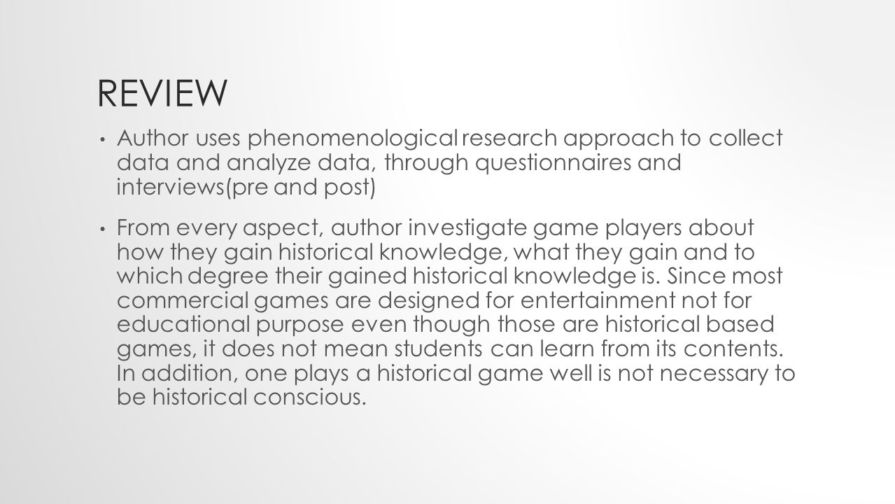 REVIEW Author uses phenomenological research approach to collect data and analyze data, through questionnaires and interviews(pre and post) From every aspect, author investigate game players about how they gain historical knowledge, what they gain and to which degree their gained historical knowledge is.