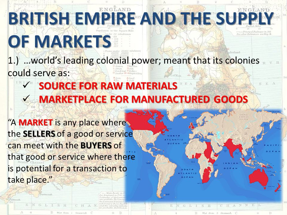 BRITISH EMPIRE AND THE SUPPLY OF MARKETS 1.) …world's leading colonial power; meant that its colonies could serve as: SOURCE FOR RAW MATERIALS MARKETPLACE FOR MANUFACTURED GOODS MARKET SELLERS BUYERS A MARKET is any place where the SELLERS of a good or service can meet with the BUYERS of that good or service where there is potential for a transaction to take place.