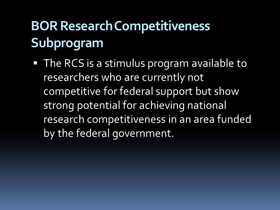 BOR Research Competitiveness Subprogram  The RCS is a stimulus program available to researchers who are currently not competitive for federal support but show strong potential for achieving national research competitiveness in an area funded by the federal government.