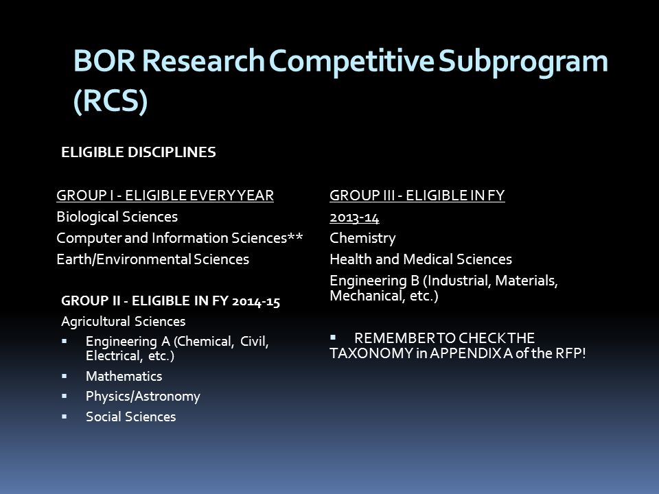 BOR Research Competitive Subprogram (RCS) ELIGIBLE DISCIPLINES GROUP I - ELIGIBLE EVERY YEAR Biological Sciences Computer and Information Sciences** Earth/Environmental Sciences GROUP II - ELIGIBLE IN FY Agricultural Sciences  Engineering A (Chemical, Civil, Electrical, etc.)  Mathematics  Physics/Astronomy  Social Sciences GROUP III - ELIGIBLE IN FY Chemistry Health and Medical Sciences Engineering B (Industrial, Materials, Mechanical, etc.)  REMEMBER TO CHECK THE TAXONOMY in APPENDIX A of the RFP!
