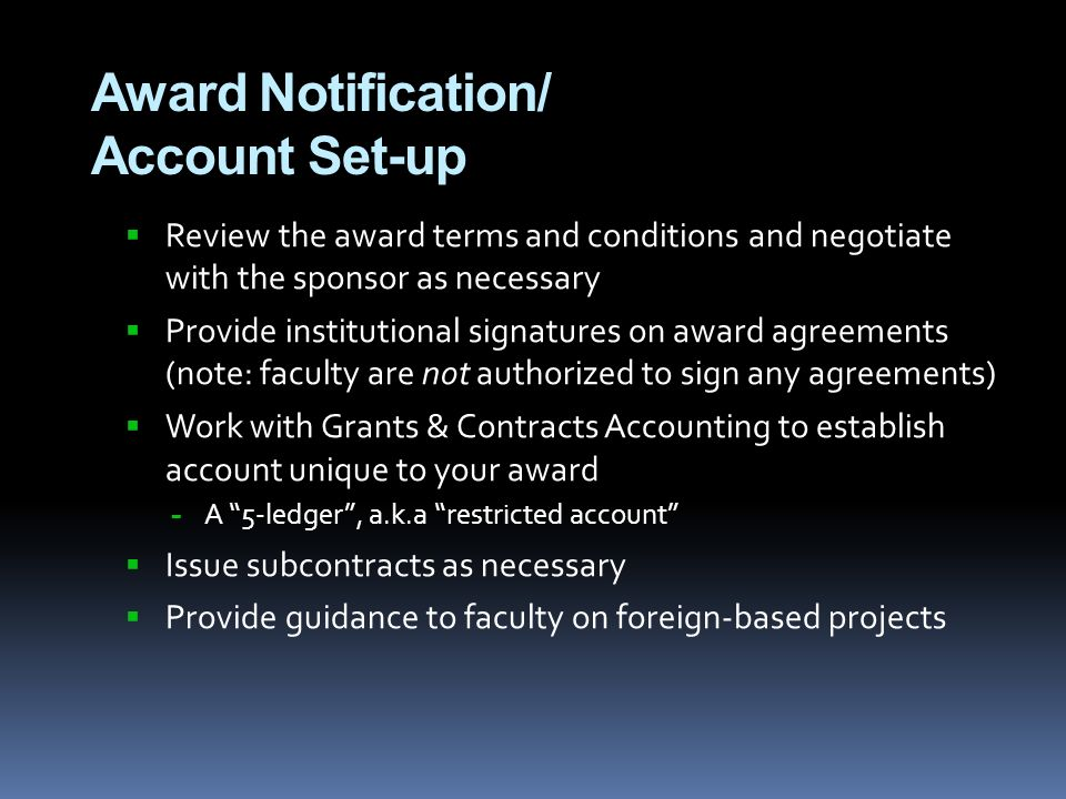 Award Notification/ Account Set-up  Review the award terms and conditions and negotiate with the sponsor as necessary  Provide institutional signatures on award agreements (note: faculty are not authorized to sign any agreements)  Work with Grants & Contracts Accounting to establish account unique to your award − A 5-ledger , a.k.a restricted account  Issue subcontracts as necessary  Provide guidance to faculty on foreign-based projects