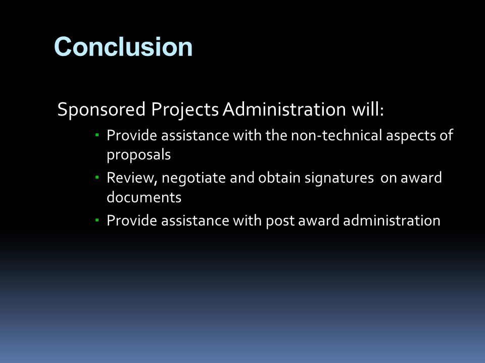 Conclusion Sponsored Projects Administration will:  Provide assistance with the non-technical aspects of proposals  Review, negotiate and obtain signatures on award documents  Provide assistance with post award administration