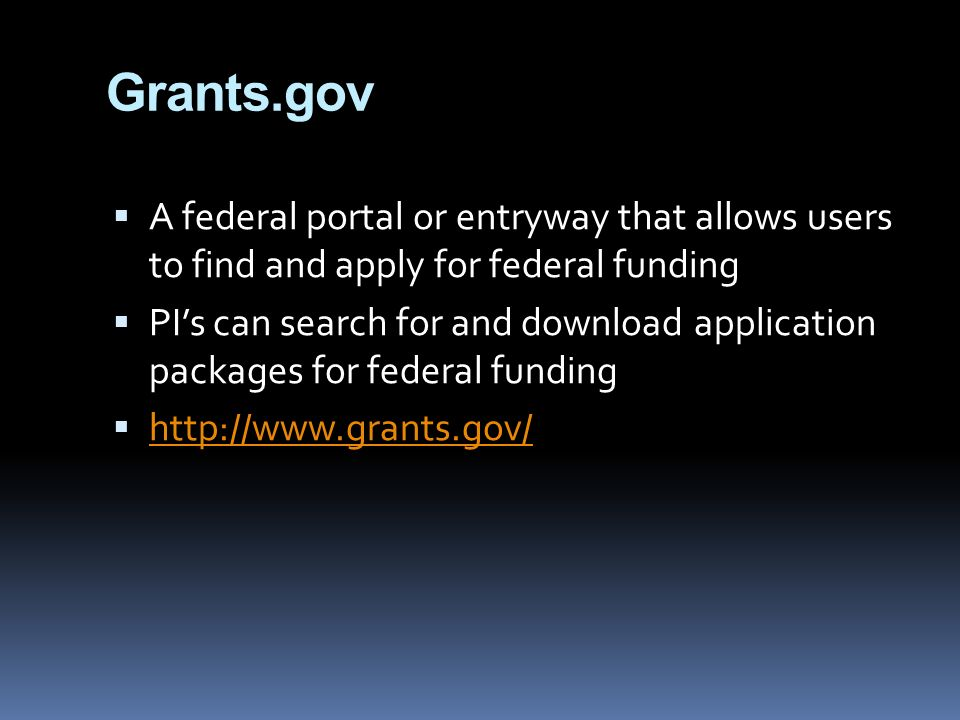Grants.gov  A federal portal or entryway that allows users to find and apply for federal funding  PI's can search for and download application packages for federal funding 