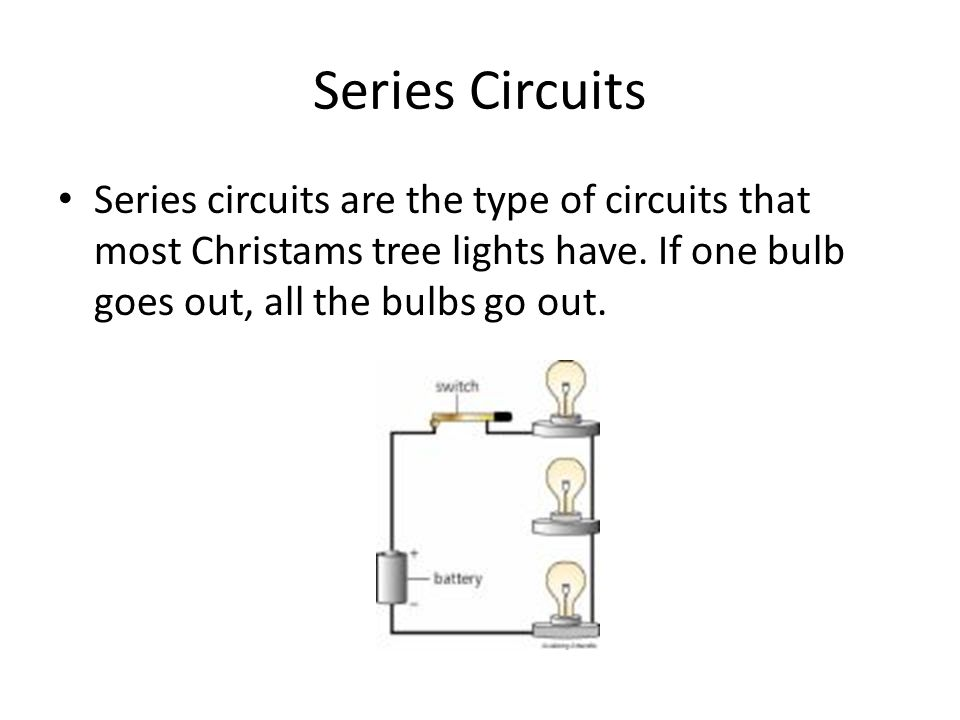 Series Circuits Series circuits are the type of circuits that most Christams tree lights have.