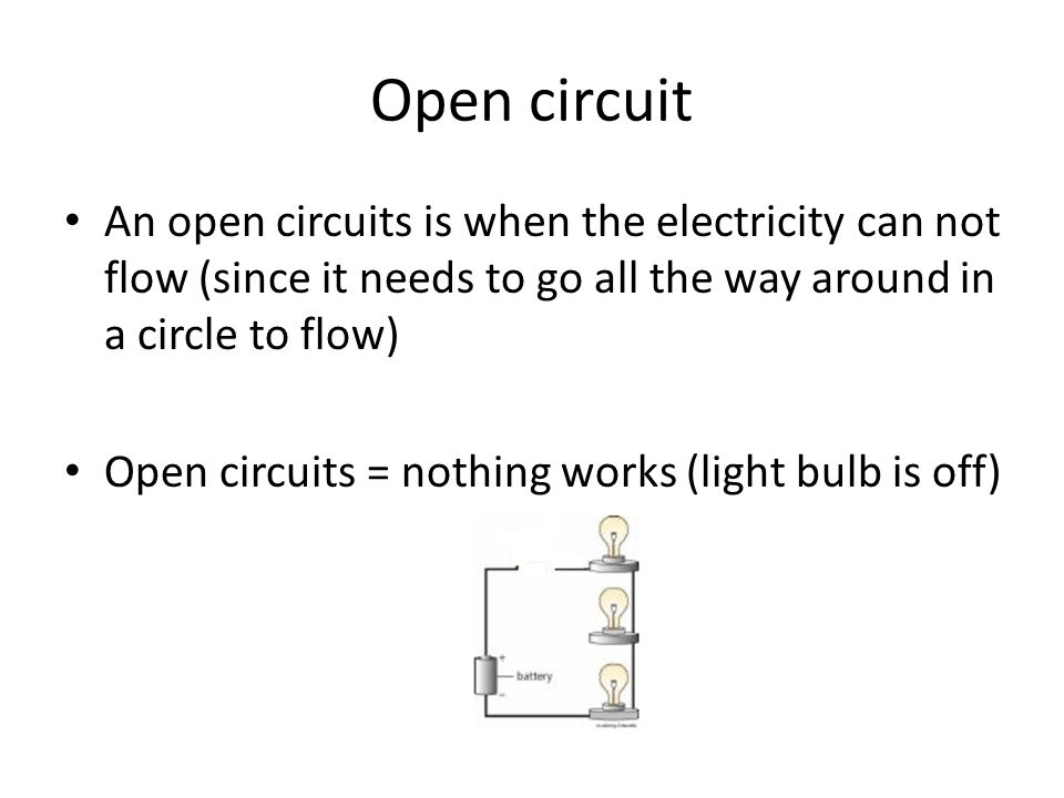 Open circuit An open circuits is when the electricity can not flow (since it needs to go all the way around in a circle to flow) Open circuits = nothing works (light bulb is off)