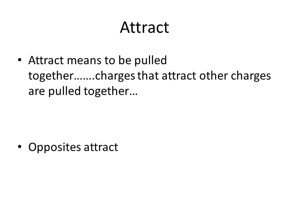 Attract Attract means to be pulled together…….charges that attract other charges are pulled together… Opposites attract