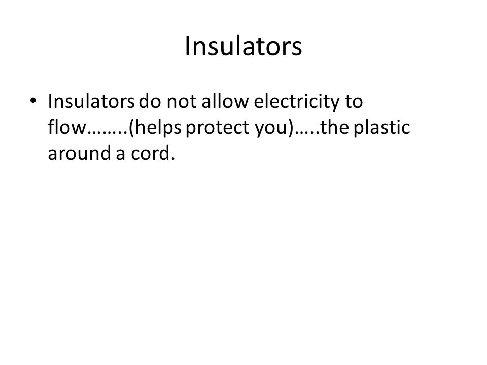 Insulators Insulators do not allow electricity to flow……..(helps protect you)…..the plastic around a cord.