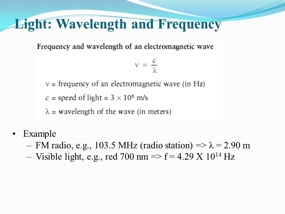 Light: Wavelength and Frequency Example –FM radio, e.g., MHz (radio station) => λ = 2.90 m –Visible light, e.g., red 700 nm => f = 4.29 X Hz