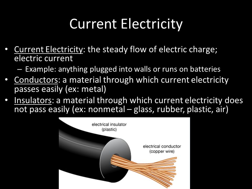 Current Electricity Current Electricity: the steady flow of electric charge; electric current – Example: anything plugged into walls or runs on batteries Conductors: a material through which current electricity passes easily (ex: metal) Insulators: a material through which current electricity does not pass easily (ex: nonmetal – glass, rubber, plastic, air)