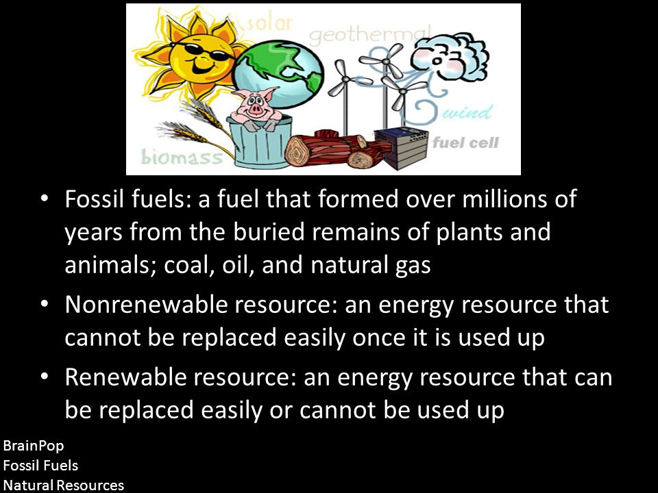 Fossil fuels: a fuel that formed over millions of years from the buried remains of plants and animals; coal, oil, and natural gas Nonrenewable resource: an energy resource that cannot be replaced easily once it is used up Renewable resource: an energy resource that can be replaced easily or cannot be used up BrainPop Fossil Fuels Natural Resources