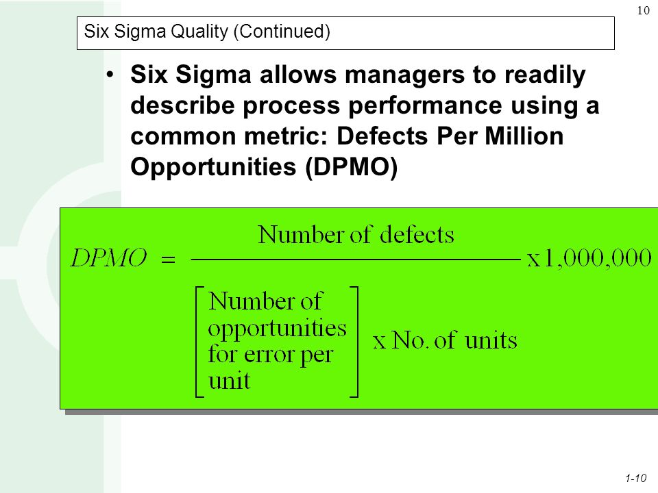1-10 10 Six Sigma Quality (Continued) Six Sigma allows managers to readily describe process performance using a common metric: Defects Per Million Opportunities (DPMO)