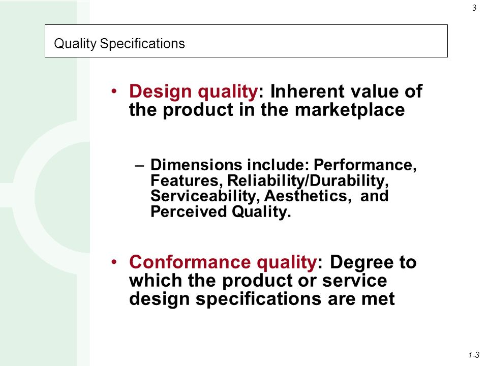 1-3 3 Quality Specifications Design quality: Inherent value of the product in the marketplace –Dimensions include: Performance, Features, Reliability/Durability, Serviceability, Aesthetics, and Perceived Quality.