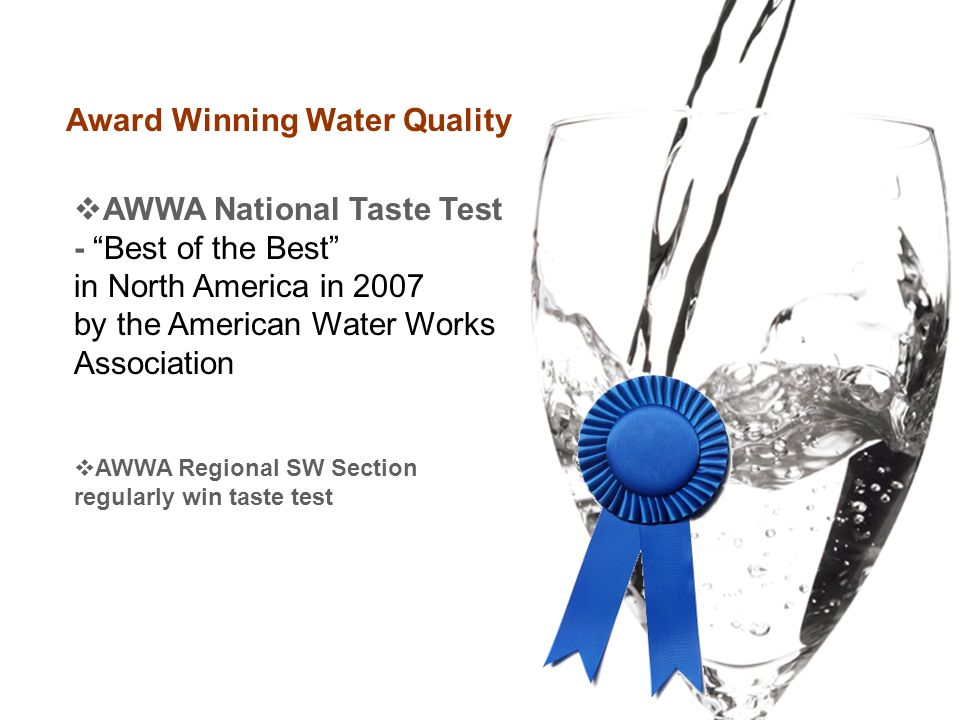 Award Winning Water Quality  AWWA National Taste Test - Best of the Best in North America in 2007 by the American Water Works Association  AWWA Regional SW Section regularly win taste test